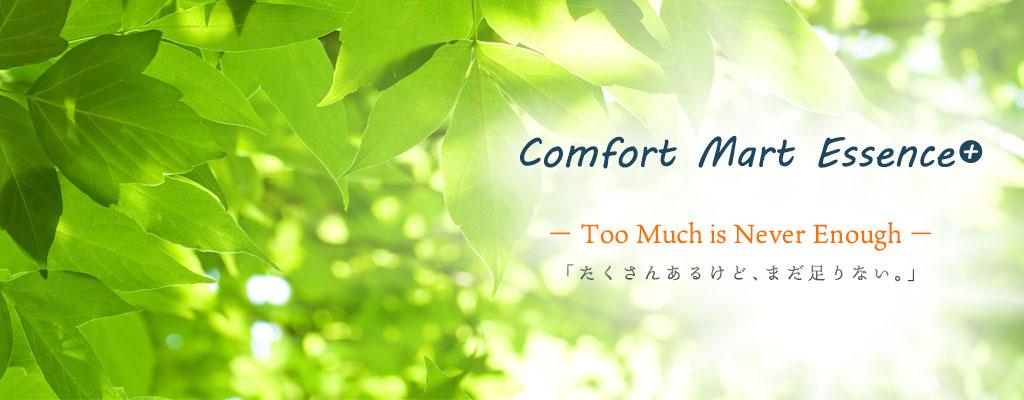 Comfort Mart Essence+:-Too Much is Never Enough-「たくさんあるけど、まだ足りない。」