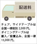 配送料:チェア、サイドテーブルは全国一律税別2,000円。ダイニングテーブルは搬入/設置込み、全国一律15,000円。